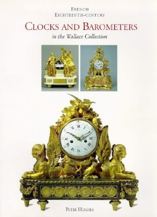 French Eighteenth-Century Clocks and Barometers in the Wallace collection Peter Hughes, 1994 (out of print) Book packaged by John Adamson Click on book for more information.